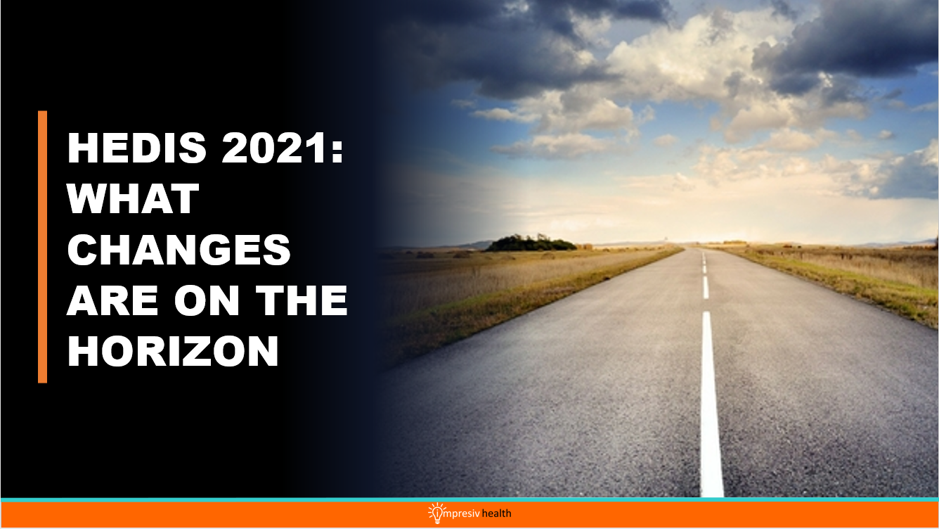 HEDIS 2021: WHAT CHANGES ARE ON THE HORIZON