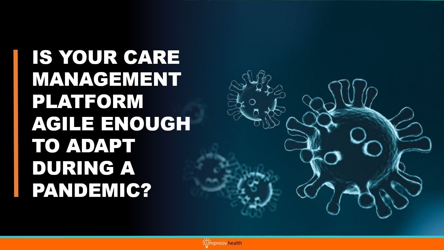 IS YOUR CARE MANAGEMENT PLATFORM AGILE ENOUGH TO ADAPT DURING A PANDEMIC?